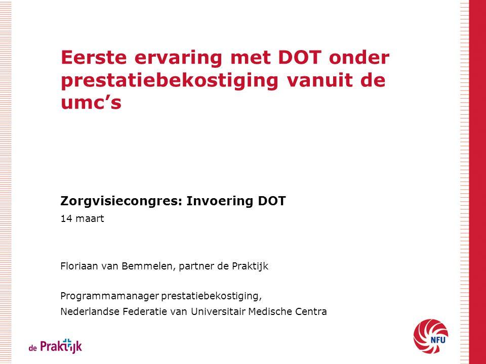 Eerste ervaring met DOT onder prestatiebekostiging vanuit de umc's Zorgvisiecongres: Invoering DOT 14 maart Floriaan van Bemmelen, partner de Praktijk