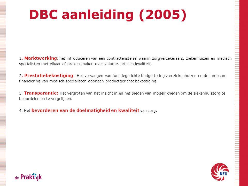 DBC aanleiding (2005) 1. Marktwerking : het introduceren van een contractenstelsel waarin zorgverzekeraars, ziekenhuizen en medisch specialisten met e