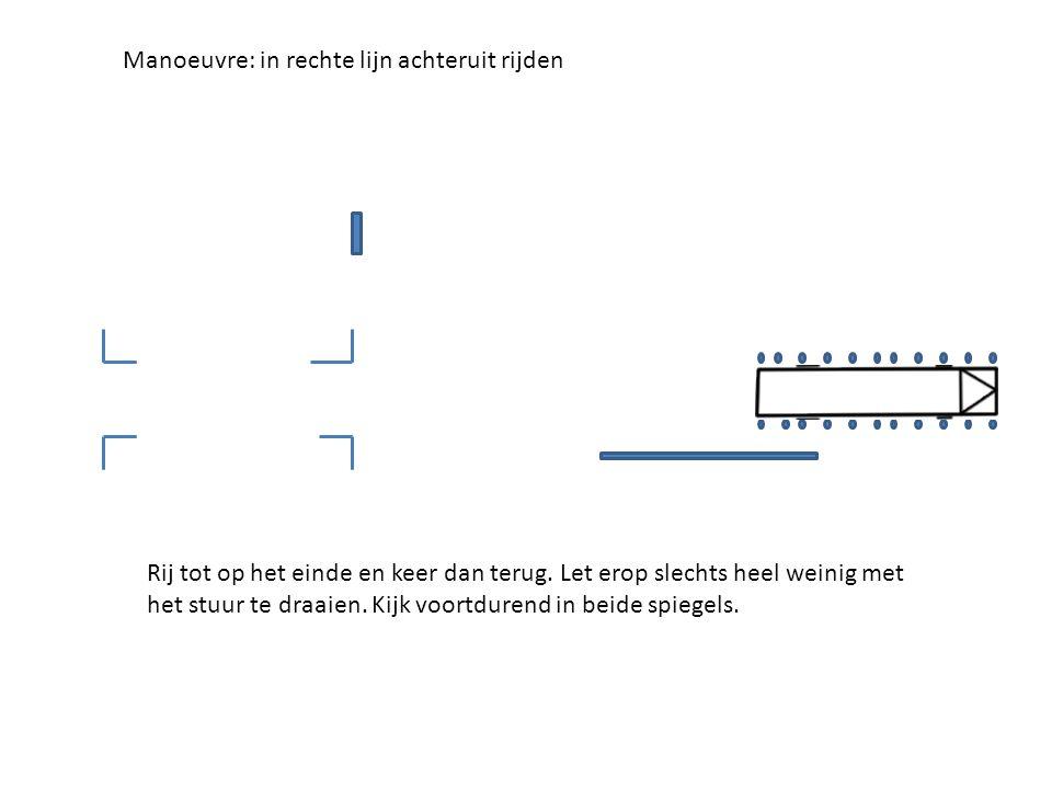Manoeuvre: in rechte lijn achteruit rijden Rij tot op het einde en keer dan terug. Let erop slechts heel weinig met het stuur te draaien. Kijk voortdu