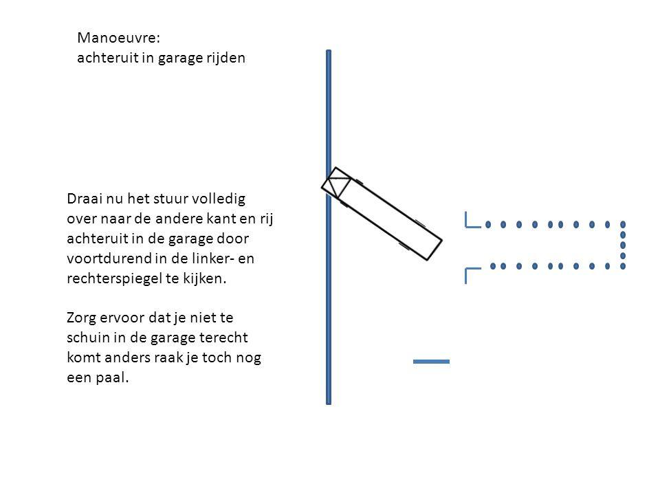Manoeuvre: achteruit in garage rijden Draai nu het stuur volledig over naar de andere kant en rij achteruit in de garage door voortdurend in de linker- en rechterspiegel te kijken.