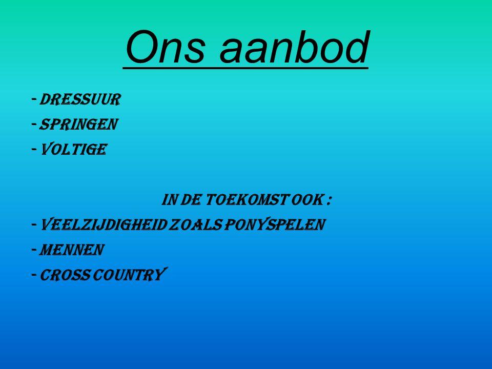 Ons aanbod - Dressuur - Springen - Voltige In de toekomst ook : - Veelzijdigheid zoals ponyspelen - Mennen - Cross country