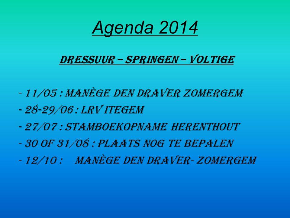 Agenda 2014 dressuur – springen – voltige - 11/05 : manège Den Draver Zomergem - 28-29/06: LRV Itegem - 27/07 : stamboekopname Herenthout - 30 of 31/08 : plaats nog te bepalen - 12/10 :manège Den Draver- Zomergem