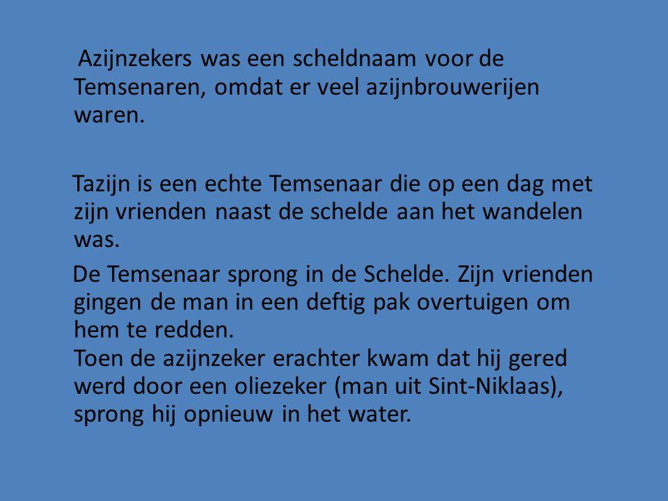 Azijnzekers was een scheldnaam voor de Temsenaren, omdat er veel azijnbrouwerijen waren. Tazijn is een echte Temsenaar die op een dag met zijn vriende
