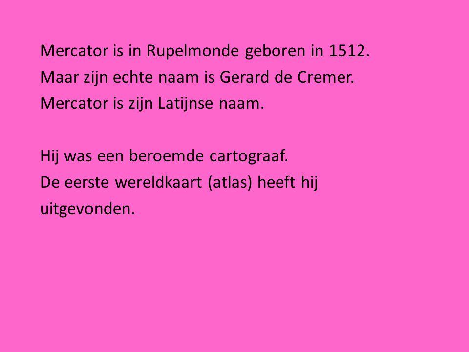 Mercator is in Rupelmonde geboren in 1512. Maar zijn echte naam is Gerard de Cremer. Mercator is zijn Latijnse naam. Hij was een beroemde cartograaf.