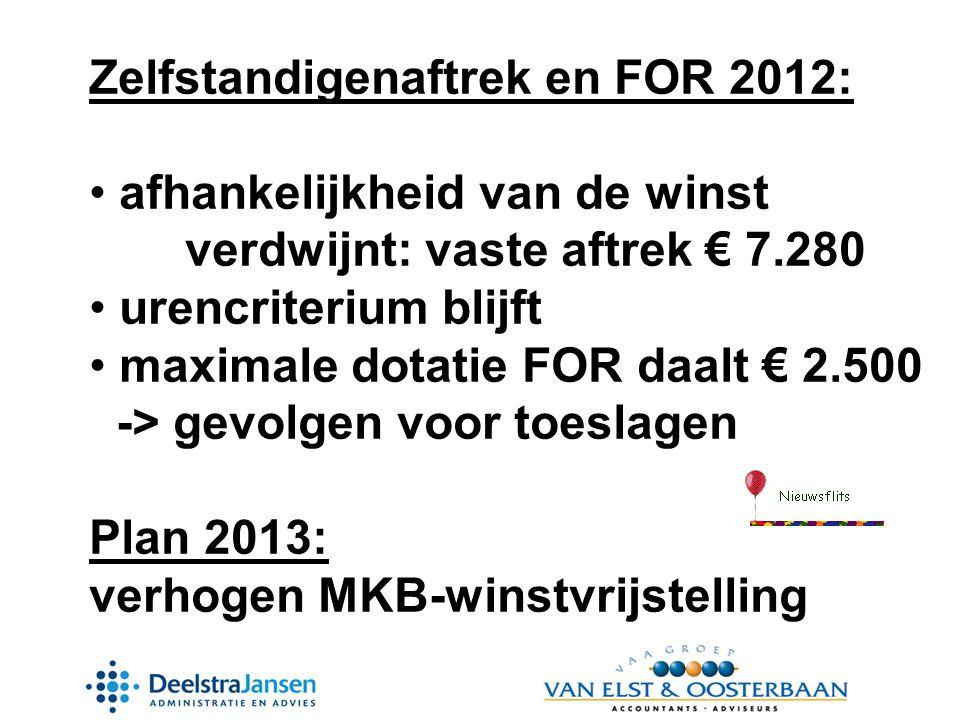 Zelfstandigenaftrek en FOR 2012: • afhankelijkheid van de winst verdwijnt: vaste aftrek € 7.280 • urencriterium blijft • maximale dotatie FOR daalt € 2.500 -> gevolgen voor toeslagen Plan 2013: verhogen MKB-winstvrijstelling