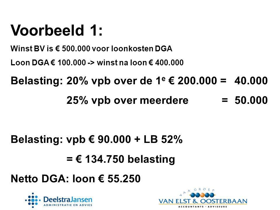 Voorbeeld 1: Winst BV is € 500.000 voor loonkosten DGA Loon DGA € 100.000 -> winst na loon € 400.000 Belasting:20% vpb over de 1 e € 200.000 =40.000 25% vpb over meerdere =50.000 Belasting: vpb € 90.000 + LB 52% = € 134.750 belasting Netto DGA: loon € 55.250