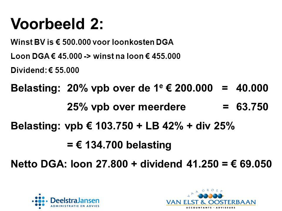 Voorbeeld 2: Winst BV is € 500.000 voor loonkosten DGA Loon DGA € 45.000 -> winst na loon € 455.000 Dividend: € 55.000 Belasting:20% vpb over de 1 e € 200.000 =40.000 25% vpb over meerdere =63.750 Belasting: vpb € 103.750 + LB 42% + div 25% = € 134.700 belasting Netto DGA: loon 27.800 + dividend 41.250 = € 69.050