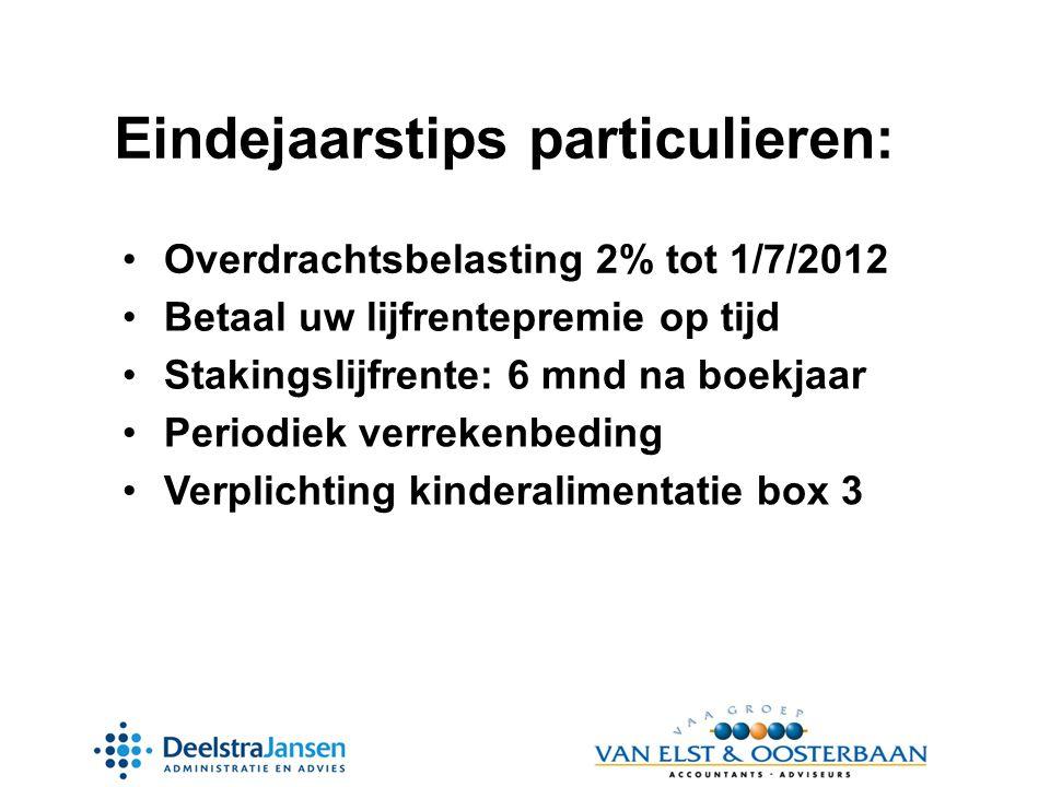 Eindejaarstips particulieren: •Overdrachtsbelasting 2% tot 1/7/2012 •Betaal uw lijfrentepremie op tijd •Periodiek verrekenbeding •Verplichting kinderalimentatie box 3 •Stakingslijfrente: 6 mnd na boekjaar