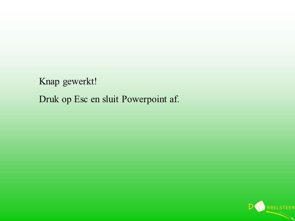 Knap gewerkt! Druk op Esc en sluit Powerpoint af.
