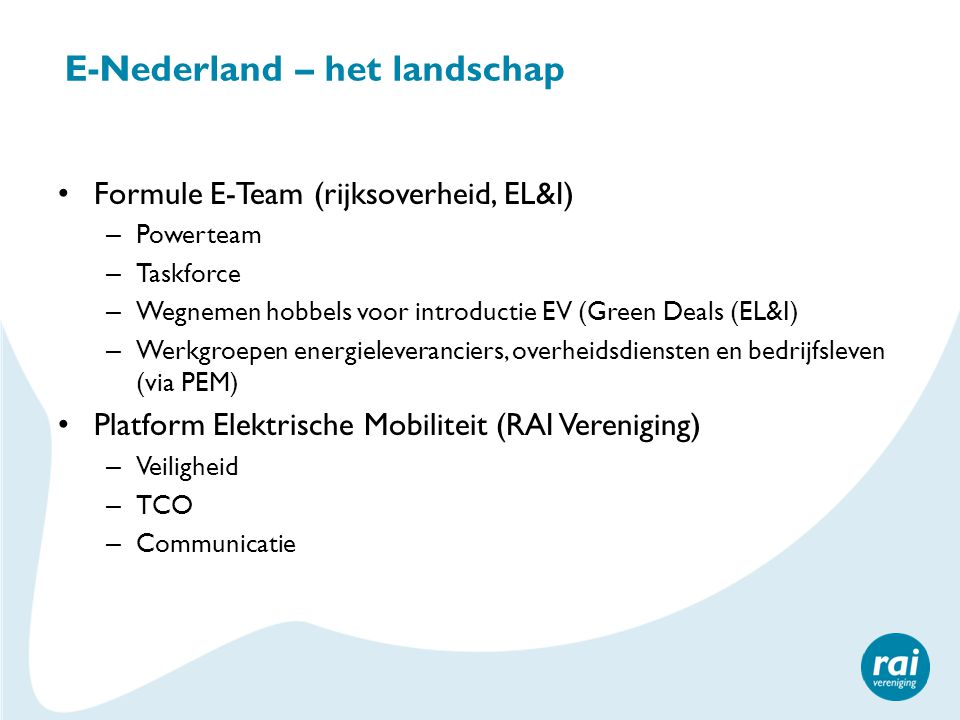 E-Nederland – het landschap • Formule E-Team (rijksoverheid, EL&I) – Powerteam – Taskforce – Wegnemen hobbels voor introductie EV (Green Deals (EL&I)