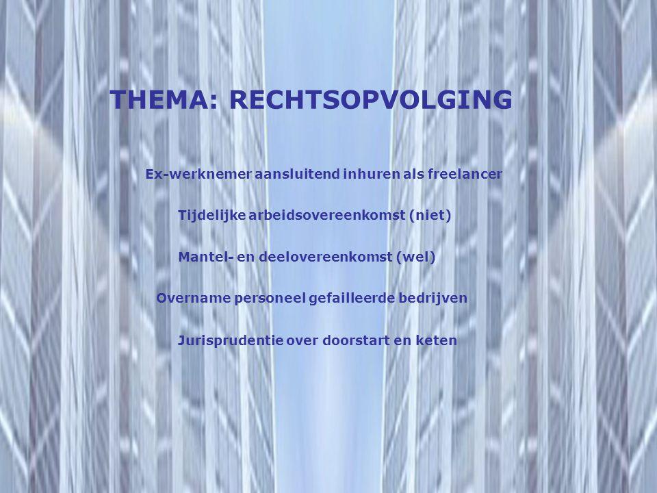 THEMA: RECHTSOPVOLGING Tijdelijke arbeidsovereenkomst (niet) Mantel- en deelovereenkomst (wel) Ex-werknemer aansluitend inhuren als freelancer Jurispr