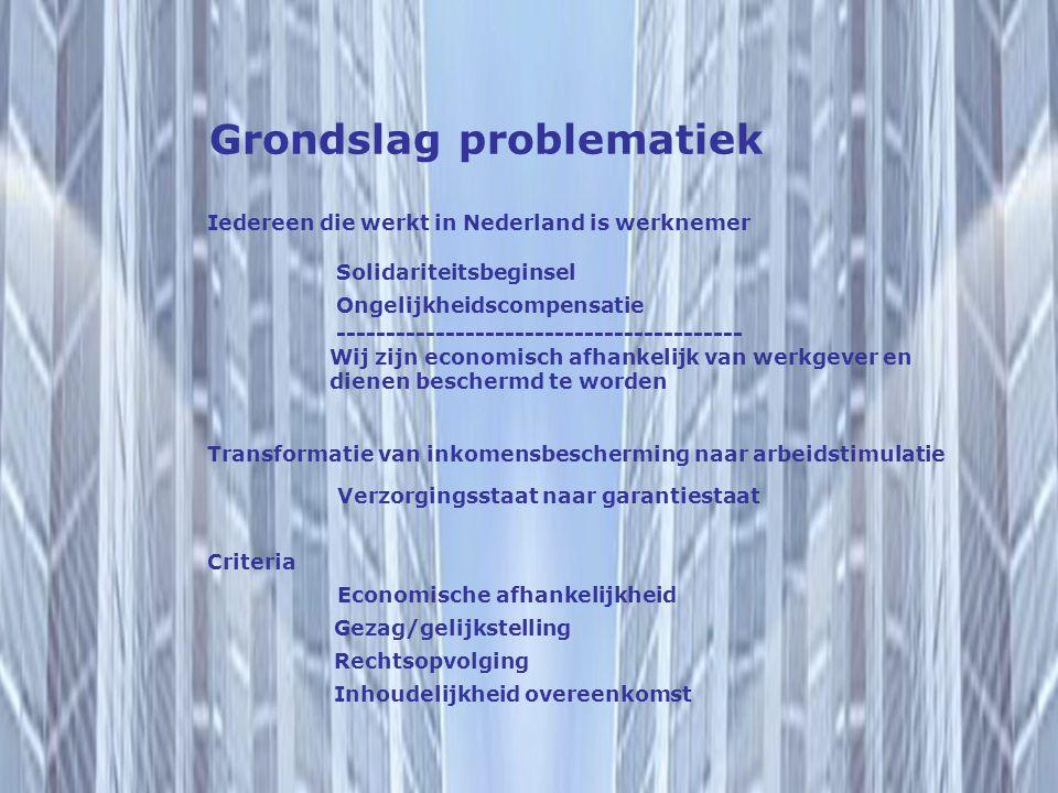 Grondslag problematiek Iedereen die werkt in Nederland is werknemer Solidariteitsbeginsel Ongelijkheidscompensatie ----------------------------------------- Wij zijn economisch afhankelijk van werkgever en dienen beschermd te worden Transformatie van inkomensbescherming naar arbeidstimulatie Verzorgingsstaat naar garantiestaat Criteria Economische afhankelijkheid Gezag/gelijkstelling Rechtsopvolging Inhoudelijkheid overeenkomst