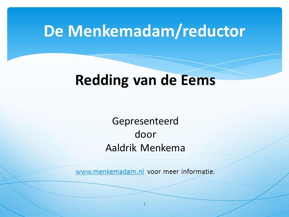 Redding van de Eems Gepresenteerd door Aaldrik Menkema www.menkemadam.nlwww.menkemadam.nl voor meer informatie. 1 De Menkemadam/reductor