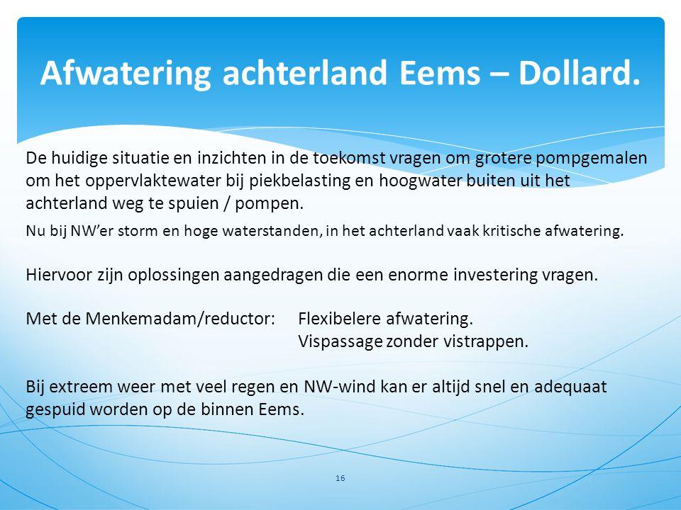 Afwatering achterland Eems – Dollard. 16 Hiervoor zijn oplossingen aangedragen die een enorme investering vragen. Met de Menkemadam/reductor: Flexibel