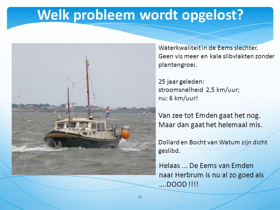 31 Waterkwaliteit in de Eems slechter. Geen vis meer en kale slibvlakten zonder plantengroei. 25 jaar geleden: stroomsnelheid 2,5 km/uur; nu: 6 km/uur