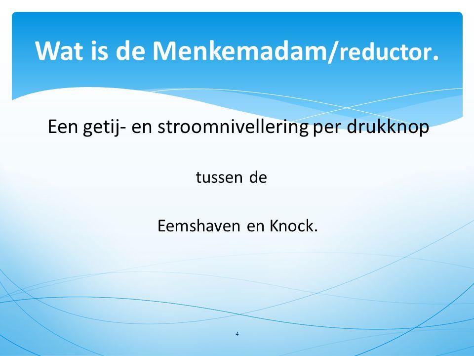 Een getij- en stroomnivellering per drukknop Wat is de Menkemadam /reductor. tussen de Eemshaven en Knock. 4