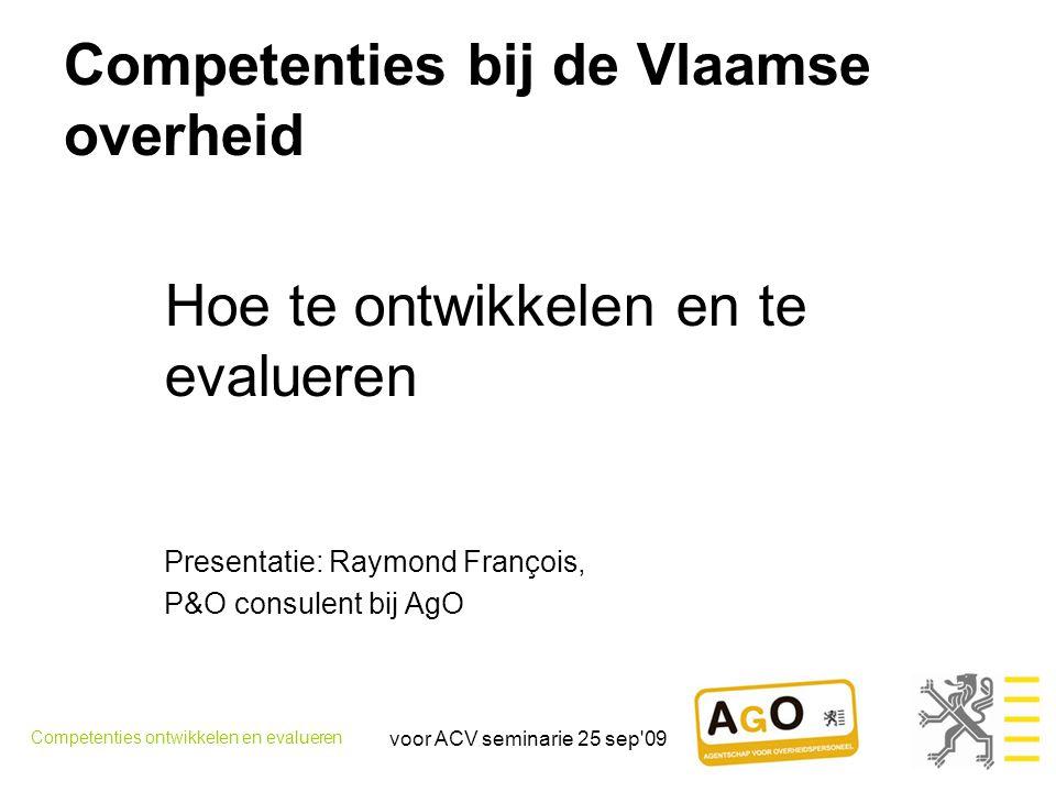 voor ACV seminarie 25 sep 09 inhoud •Competenties bij Vlaamse overheid •Evaluatie van competenties •Ontwikkeling van competenties: aanleidingen, invalshoeken Competenties ontwikkelen en evalueren