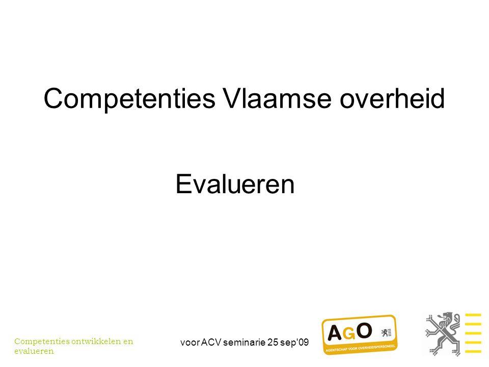 voor ACV seminarie 25 sep 09 Competenties Vlaamse overheid Evalueren Competenties ontwikkelen en evalueren