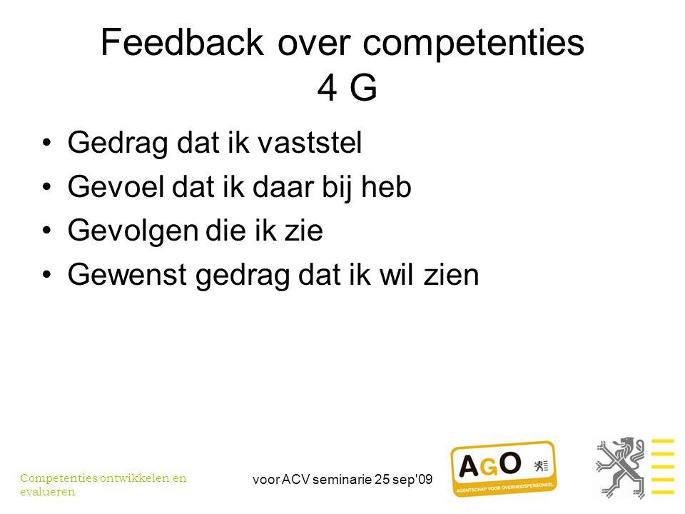 voor ACV seminarie 25 sep 09 Feedback over competenties 4 G •Gedrag dat ik vaststel •Gevoel dat ik daar bij heb •Gevolgen die ik zie •Gewenst gedrag dat ik wil zien Competenties ontwikkelen en evalueren