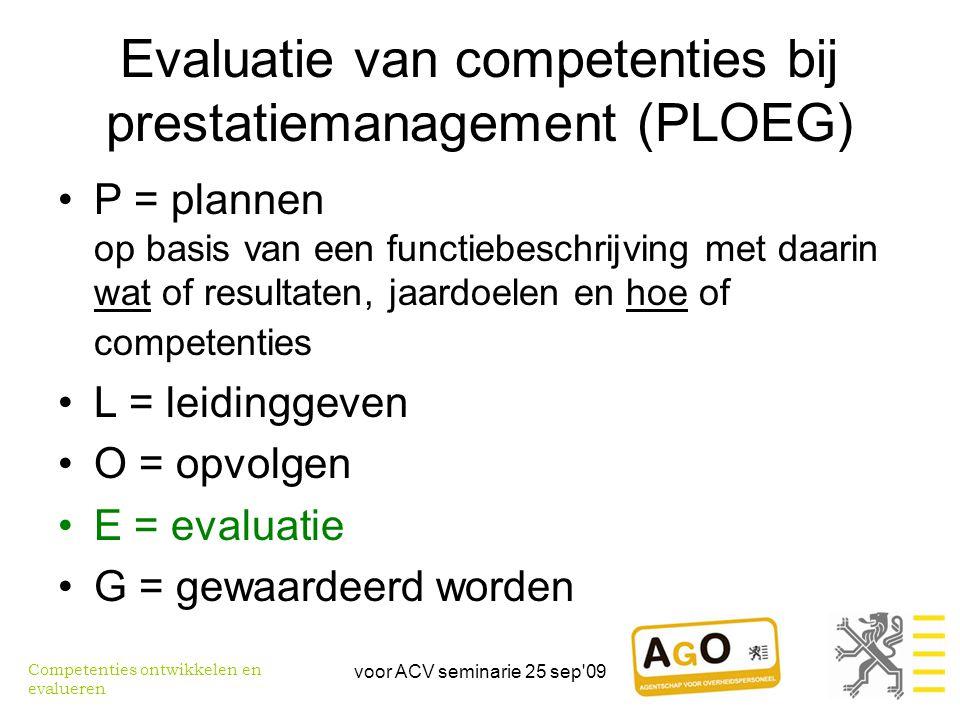 voor ACV seminarie 25 sep 09 Evaluatie van competenties bij prestatiemanagement (PLOEG) •P = plannen op basis van een functiebeschrijving met daarin wat of resultaten, jaardoelen en hoe of competenties •L = leidinggeven •O = opvolgen •E = evaluatie •G = gewaardeerd worden Competenties ontwikkelen en evalueren