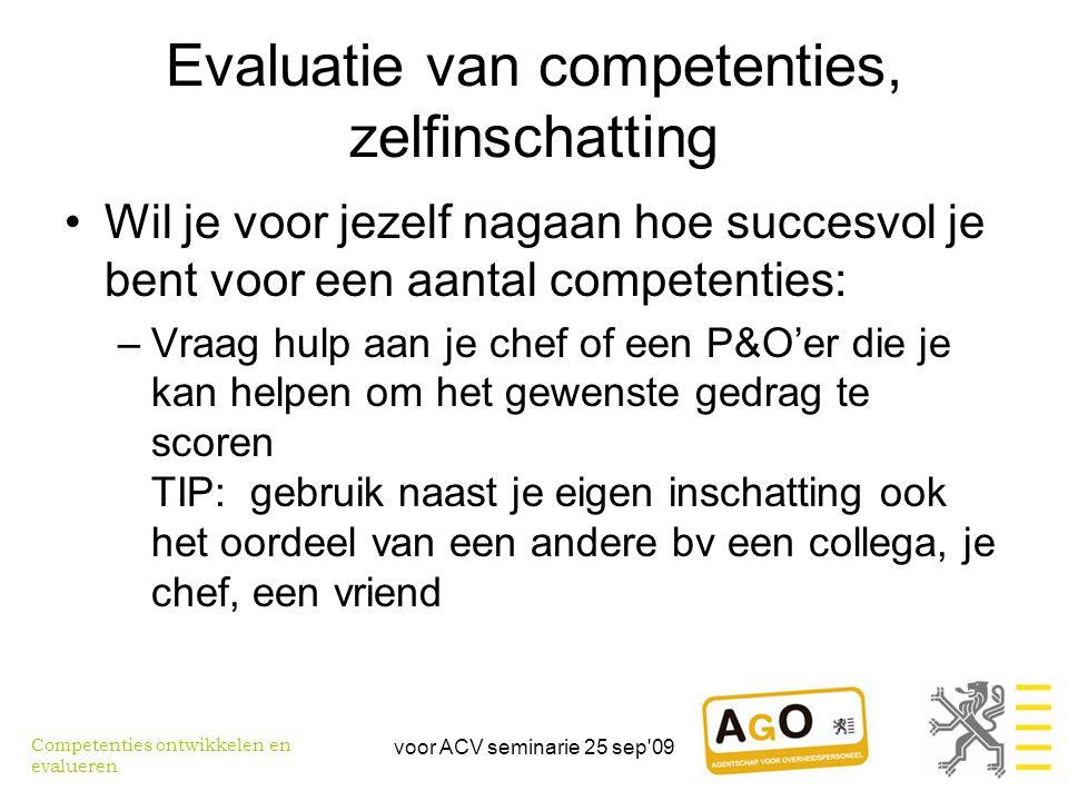 voor ACV seminarie 25 sep 09 Evaluatie van competenties, zelfinschatting •Wil je voor jezelf nagaan hoe succesvol je bent voor een aantal competenties: –Vraag hulp aan je chef of een P&O'er die je kan helpen om het gewenste gedrag te scoren TIP: gebruik naast je eigen inschatting ook het oordeel van een andere bv een collega, je chef, een vriend Competenties ontwikkelen en evalueren