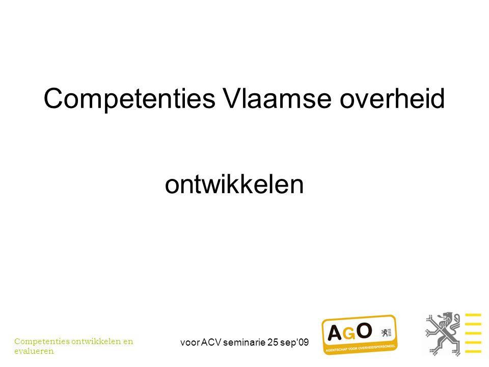 voor ACV seminarie 25 sep 09 Competenties Vlaamse overheid ontwikkelen Competenties ontwikkelen en evalueren