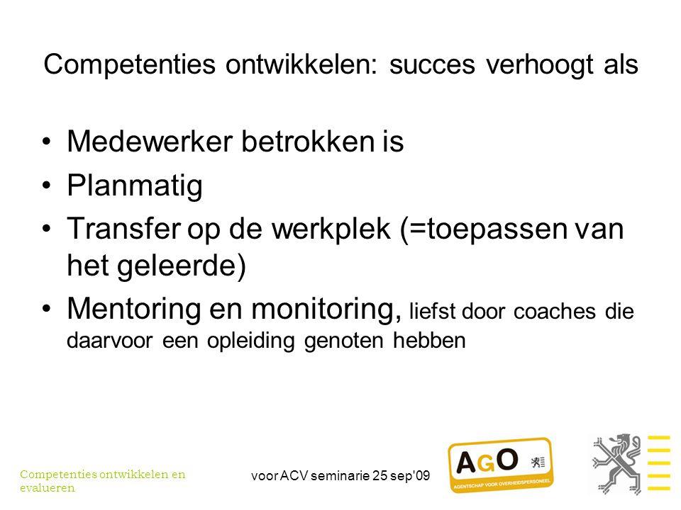 voor ACV seminarie 25 sep 09 Competenties ontwikkelen: succes verhoogt als •Medewerker betrokken is •Planmatig •Transfer op de werkplek (=toepassen van het geleerde) •Mentoring en monitoring, liefst door coaches die daarvoor een opleiding genoten hebben Competenties ontwikkelen en evalueren