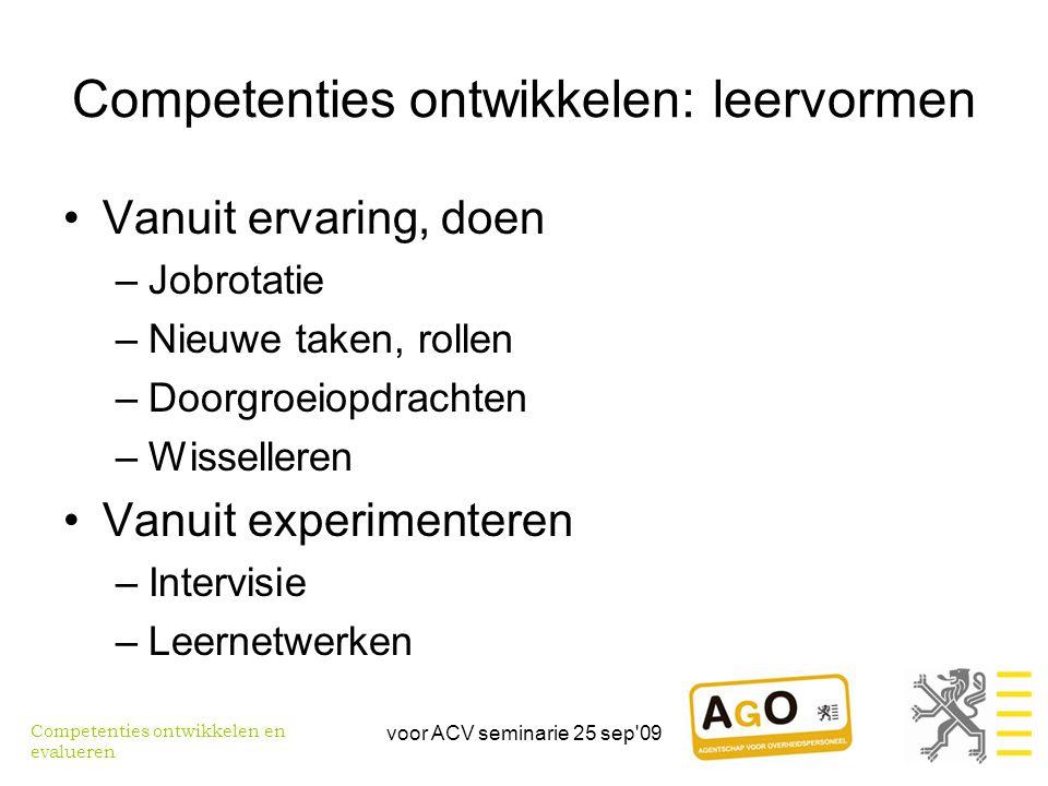 voor ACV seminarie 25 sep 09 Competenties ontwikkelen: leervormen •Vanuit ervaring, doen –Jobrotatie –Nieuwe taken, rollen –Doorgroeiopdrachten –Wisselleren •Vanuit experimenteren –Intervisie –Leernetwerken Competenties ontwikkelen en evalueren