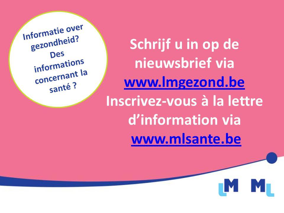 Schrijf u in op de nieuwsbrief via www.lmgezond.be www.lmgezond.be Inscrivez-vous à la lettre d'information via www.mlsante.be Informatie over gezondheid.