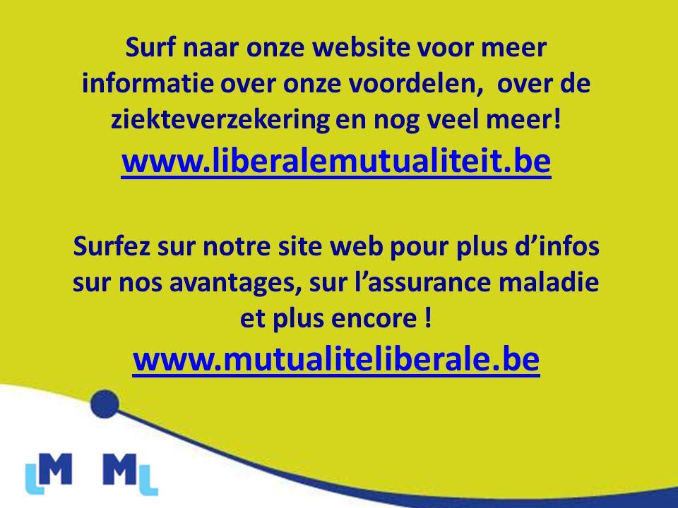 Surf naar onze website voor meer informatie over onze voordelen, over de ziekteverzekering en nog veel meer! www.liberalemutualiteit.be Surfez sur not