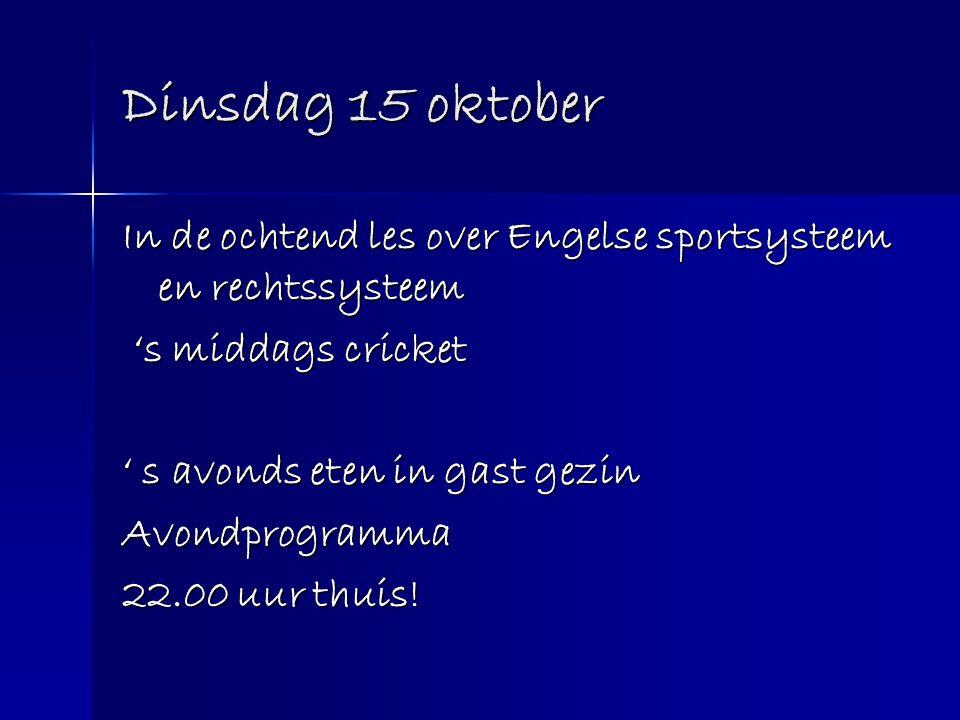 Dinsdag 15 oktober In de ochtend les over Engelse sportsysteem en rechtssysteem 's middags cricket 's middags cricket ' s avonds eten in gast gezin Av