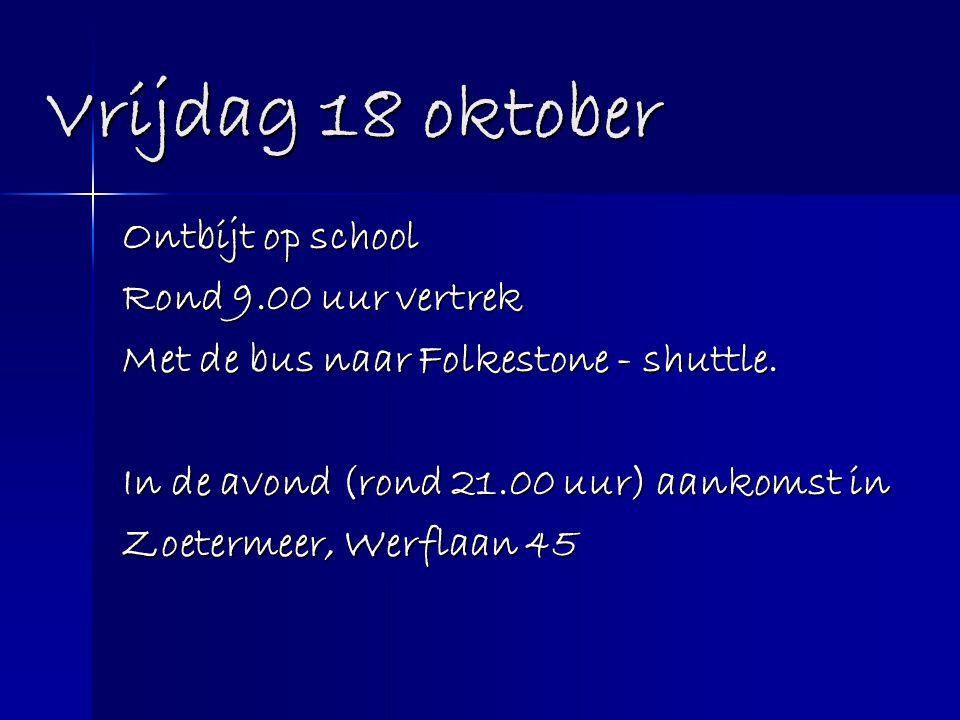Vrijdag 18 oktober Ontbijt op school Rond 9.00 uur vertrek Met de bus naar Folkestone - shuttle. In de avond (rond 21.00 uur) aankomst in Zoetermeer,
