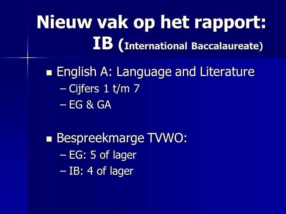 Nieuw vak op het rapport: IB ( International Baccalaureate)  English A: Language and Literature –Cijfers 1 t/m 7 –EG & GA  Bespreekmarge TVWO: –EG: