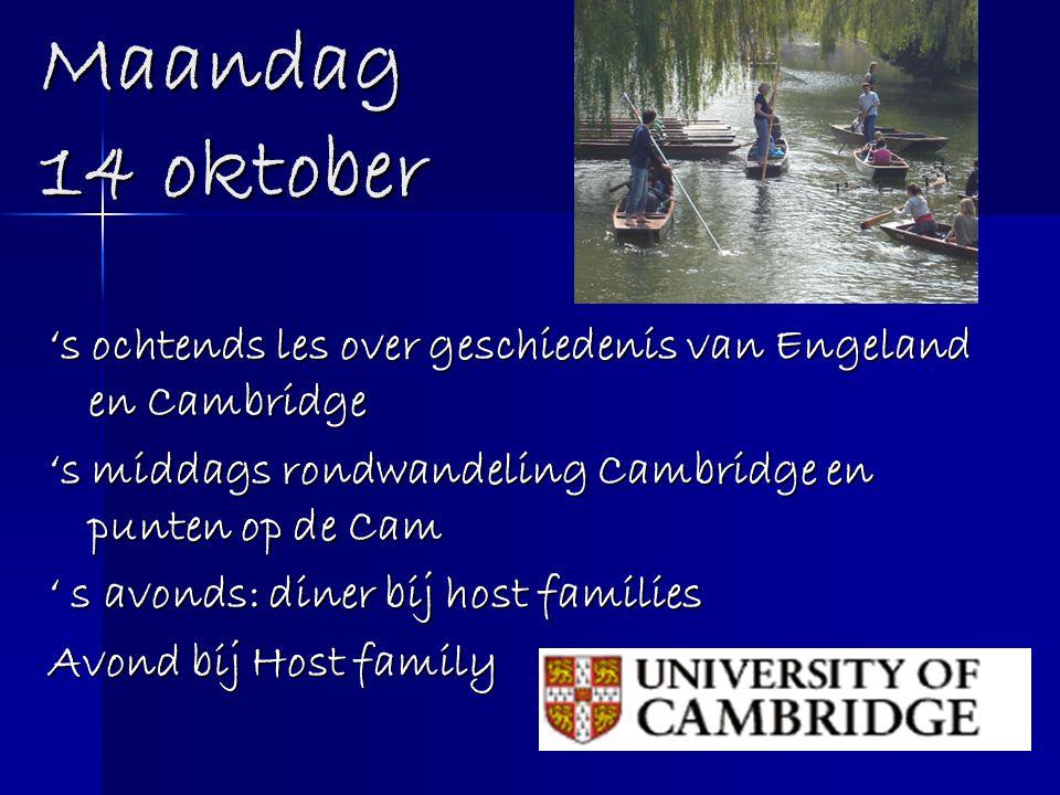 Maandag 14 oktober 's ochtends les over geschiedenis van Engeland en Cambridge 's middags rondwandeling Cambridge en punten op de Cam ' s avonds: dine