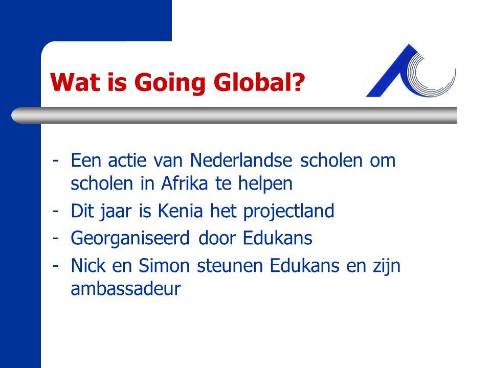 Wat is Going Global? -Een actie van Nederlandse scholen om scholen in Afrika te helpen -Dit jaar is Kenia het projectland -Georganiseerd door Edukans