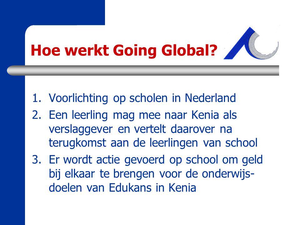 Hoe werkt Going Global? 1.Voorlichting op scholen in Nederland 2.Een leerling mag mee naar Kenia als verslaggever en vertelt daarover na terugkomst aa