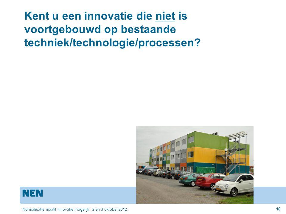 16 Normalisatie maakt innovatie mogelijk 2 en 3 oktober 2012 16 Kent u een innovatie die niet is voortgebouwd op bestaande techniek/technologie/proces