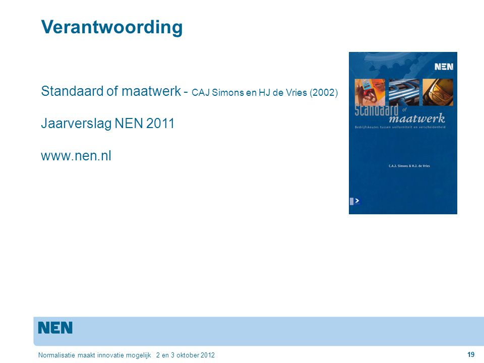 19 Normalisatie maakt innovatie mogelijk 2 en 3 oktober 2012 19 Verantwoording Standaard of maatwerk - CAJ Simons en HJ de Vries (2002) Jaarverslag NE