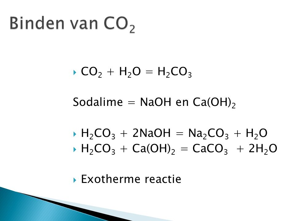  CO 2 + H 2 O = H 2 CO 3 Sodalime = NaOH en Ca(OH) 2  H 2 CO 3 + 2NaOH = Na 2 CO 3 + H 2 O  H 2 CO 3 + Ca(OH) 2 = CaCO 3 + 2H 2 O  Exotherme react