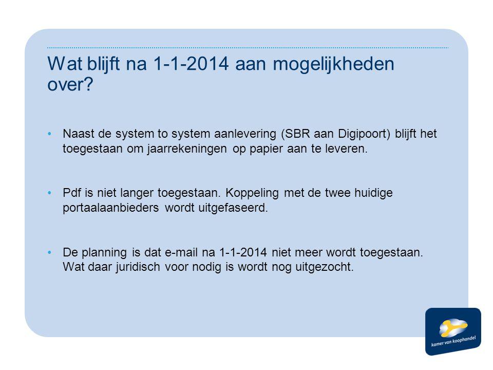 Wat blijft na 1-1-2014 aan mogelijkheden over? •Naast de system to system aanlevering (SBR aan Digipoort) blijft het toegestaan om jaarrekeningen op p