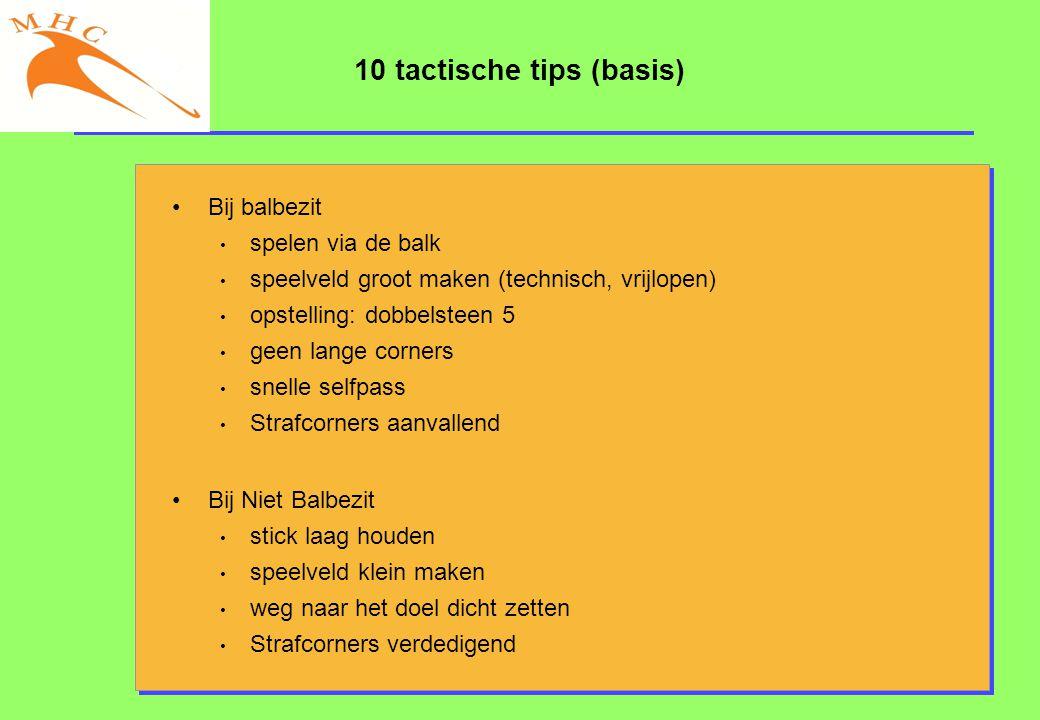 10 tactische tips (basis) •Bij balbezit • spelen via de balk • speelveld groot maken (technisch, vrijlopen) • opstelling: dobbelsteen 5 • geen lange c