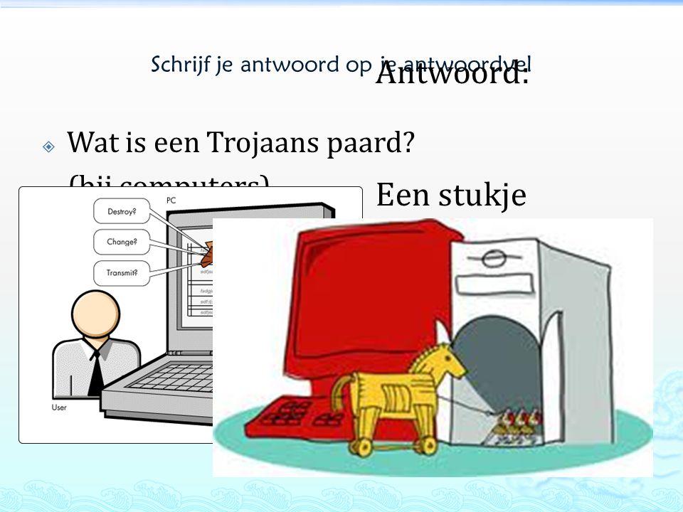 Schrijf je antwoord op je antwoordvel  Wat is een Trojaans paard? (bij computers) Antwoord: Een stukje software dat zich installeert op je computer e