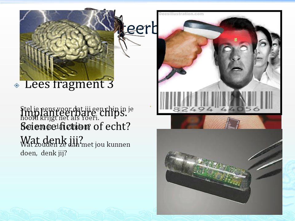 Implanteerbare chips  Lees fragment 3 Implanteerbare chips. Science fiction of echt? Wat denk jij? Stel je eens voor dat jij een chip in je hoofd kri