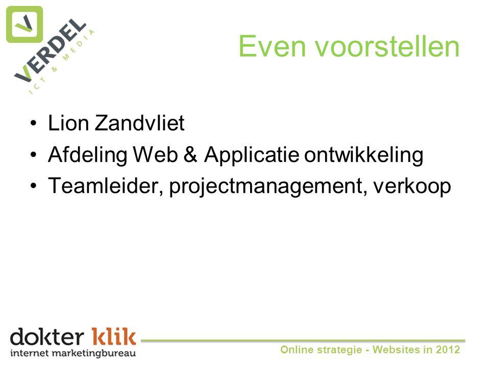 Even voorstellen •Lion Zandvliet •Afdeling Web & Applicatie ontwikkeling •Teamleider, projectmanagement, verkoop Online strategie - Websites in 2012