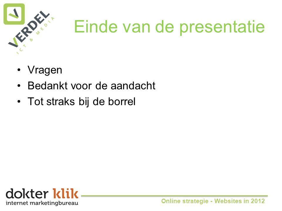 Einde van de presentatie •Vragen •Bedankt voor de aandacht •Tot straks bij de borrel Online strategie - Websites in 2012