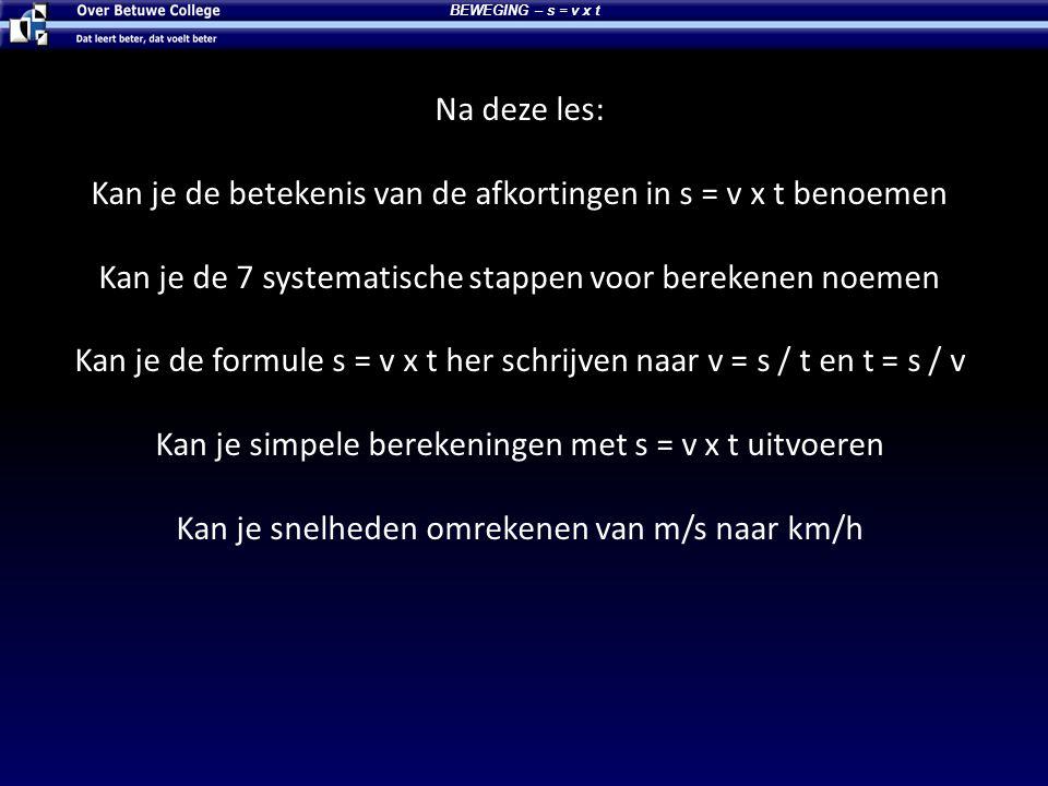 Na deze les: Kan je de betekenis van de afkortingen in s = v x t benoemen Kan je de 7 systematische stappen voor berekenen noemen Kan je de formule s