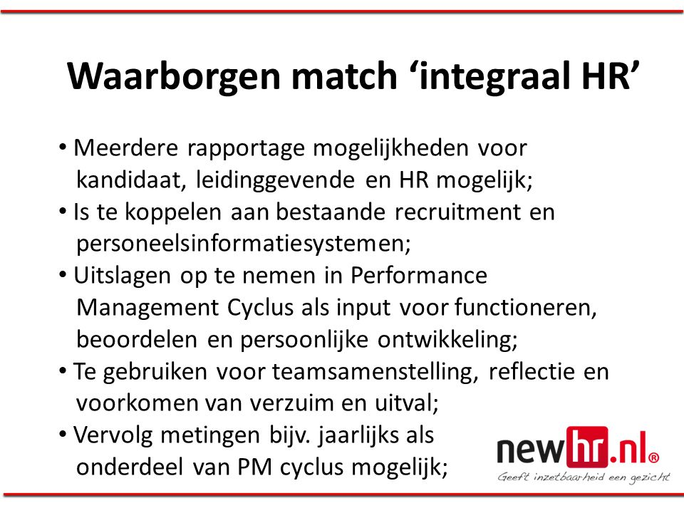 Waarborgen match 'integraal HR' • Meerdere rapportage mogelijkheden voor kandidaat, leidinggevende en HR mogelijk; • Is te koppelen aan bestaande recr