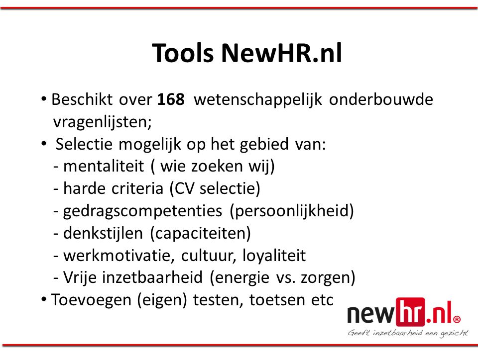 Tools NewHR.nl • Beschikt over 168 wetenschappelijk onderbouwde vragenlijsten; • Selectie mogelijk op het gebied van: - mentaliteit ( wie zoeken wij)