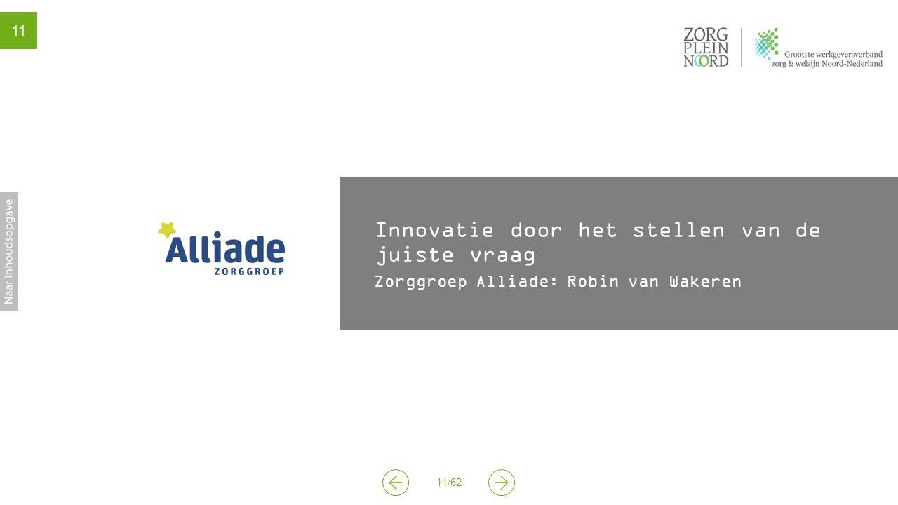 11/62 11 Innovatie door het stellen van de juiste vraag Zorggroep Alliade: Robin van Wakeren