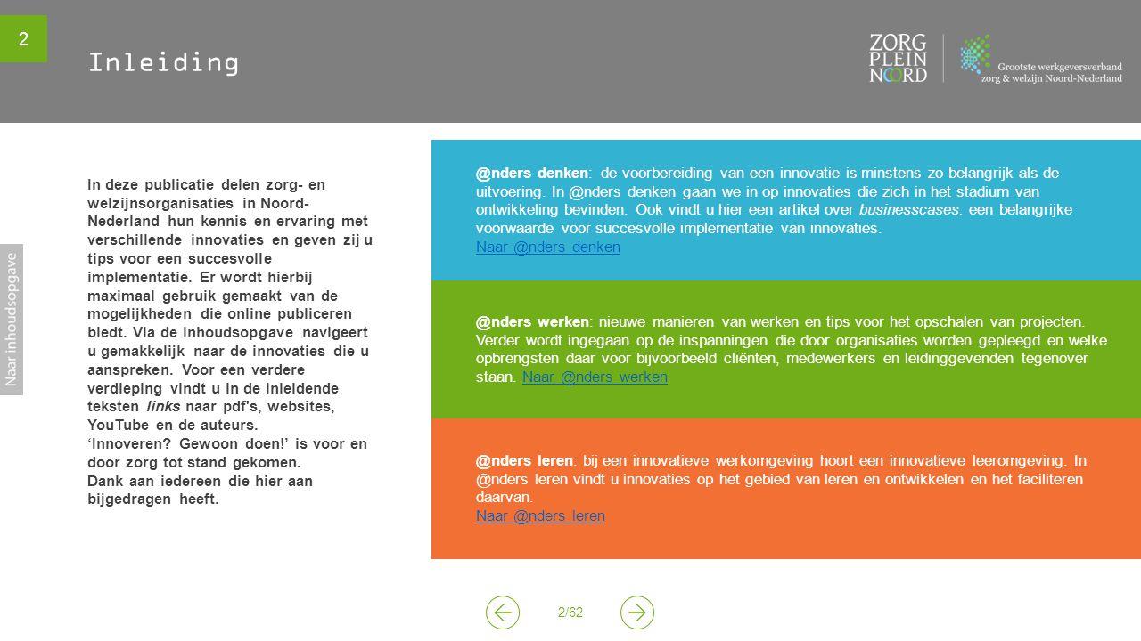 2 2/62 In deze publicatie delen zorg- en welzijnsorganisaties in Noord- Nederland hun kennis en ervaring met verschillende innovaties en geven zij u tips voor een succesvolle implementatie.